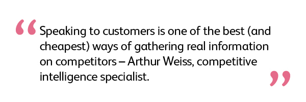 quote: Speaking to customers is one of the best (and cheapest) ways of gathering real information on competitors – Arthur Weiss, competitive intelligence specialist.