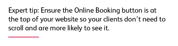Expert tip: Ensure the Online Booking button is at the top of your website so your clients don't need to scroll and are more likely to see it.