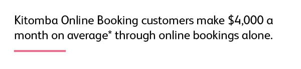 Quote: Kitomba Online Booking customers make $4,000 a month on average* through online bookings alone.