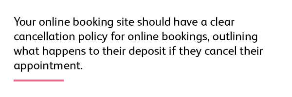 Your online booking site should have a clear cancellation policy for online bookings, outlining what happens to their deposit if they cancel their appointment.