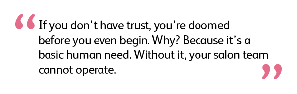 Quote: If you don't have trust, you're doomed before you even begin. Why? Because it's a basic human need. Without it, your salon team cannot operate.