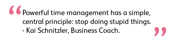 Quote: Powerful time management has a simple, central principle: stop doing stupid things