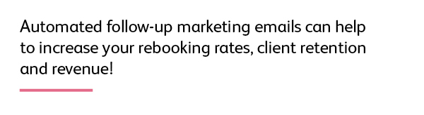 Quote: Automated follow-up marketing emails can help to increase your rebooking rates, client retention and revenue