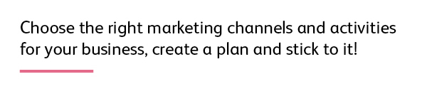 Quote: Choose the right marketing channels and activities for your business, create a plan and stick to it!
