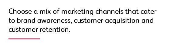 Quote: Choose a mix of marketing channels that cater to brand awareness, customer acquisition and customer retention.