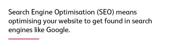 Quote: Search Engine Optimisation (SEO) means optimising your website to get found in search engines like Google.