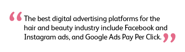 Quote: The best digital advertising platforms for the hair and beauty industry include Facebook and Instagram ads, and Google Ads Pay Per Click.