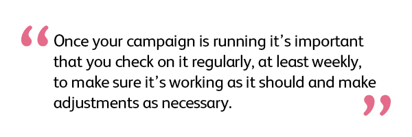 Once your campaign is running it's important that you check on it regularly, at least weekly, to make sure it's working as it should and make adjustments as necessary.